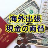 海外出張に現金いくら持っていく?両替はいくらすればいい?出張慣れしたビジネスマンが教えます。
