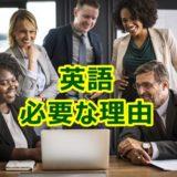 英語はなぜ必要?日本人が英語を学ぶべきたった一つの理由を教えます